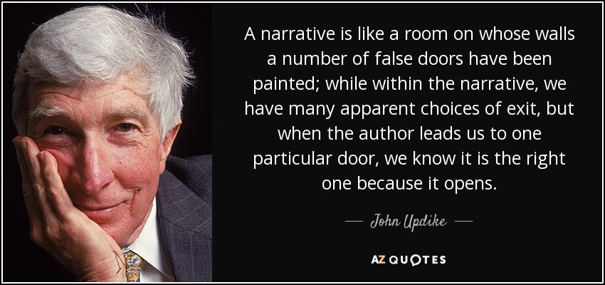 A narrative is like a room on whose walls a number of false doors have been painted; while within the narrative, we have many apparent choices of exit, but when the author leads us to one particular door, we know it is the right one because it opens. - John Updike