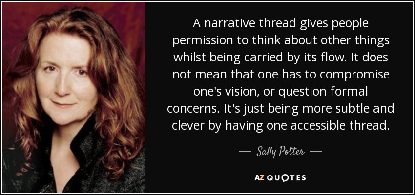 A narrative thread gives people permission to think about other things whilst being carried by its flow. It does not mean that one has to compromise one's vision, or question formal concerns. It's just being more subtle and clever by having one accessible thread. - Sally Potter