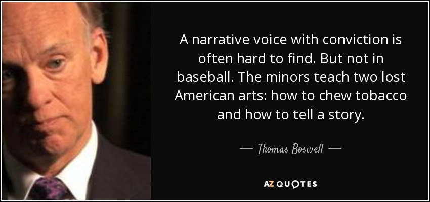 A narrative voice with conviction is often hard to find. But not in baseball. The minors teach two lost American arts: how to chew tobacco and how to tell a story. - Thomas Boswell