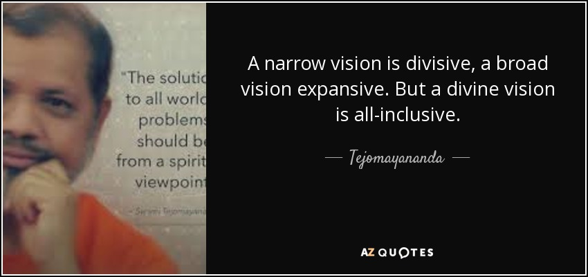 A narrow vision is divisive, a broad vision expansive. But a divine vision is all-inclusive. - Tejomayananda
