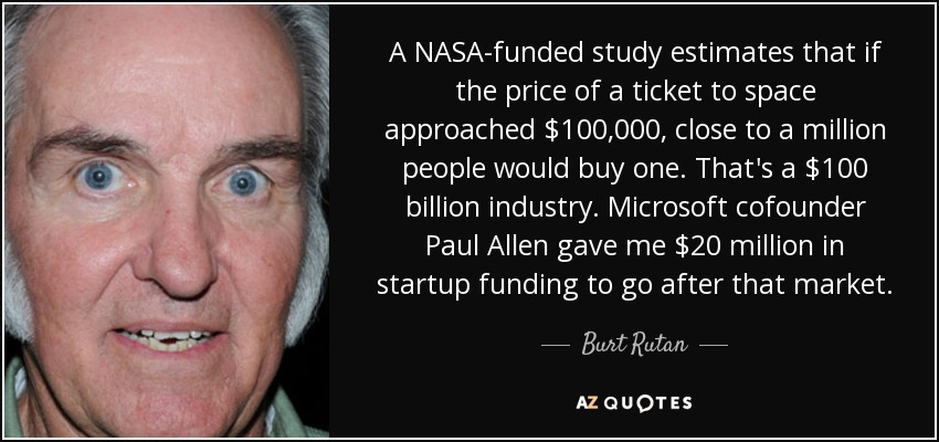 A NASA-funded study estimates that if the price of a ticket to space approached $100,000, close to a million people would buy one. That's a $100 billion industry. Microsoft cofounder Paul Allen gave me $20 million in startup funding to go after that market. - Burt Rutan