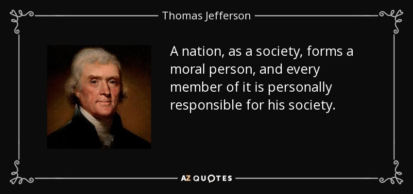 A nation, as a society, forms a moral person, and every member of it is personally responsible for his society. - Thomas Jefferson