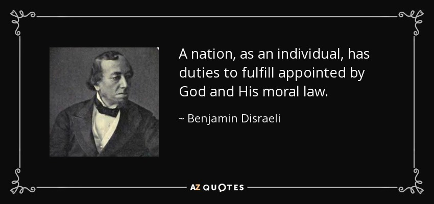 A nation, as an individual, has duties to fulfill appointed by God and His moral law. - Benjamin Disraeli