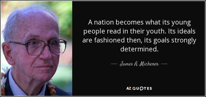 A nation becomes what its young people read in their youth. Its ideals are fashioned then, its goals strongly determined. - James A. Michener