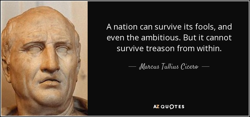 A nation can survive its fools, and even the ambitious. But it cannot survive treason from within. - Marcus Tullius Cicero