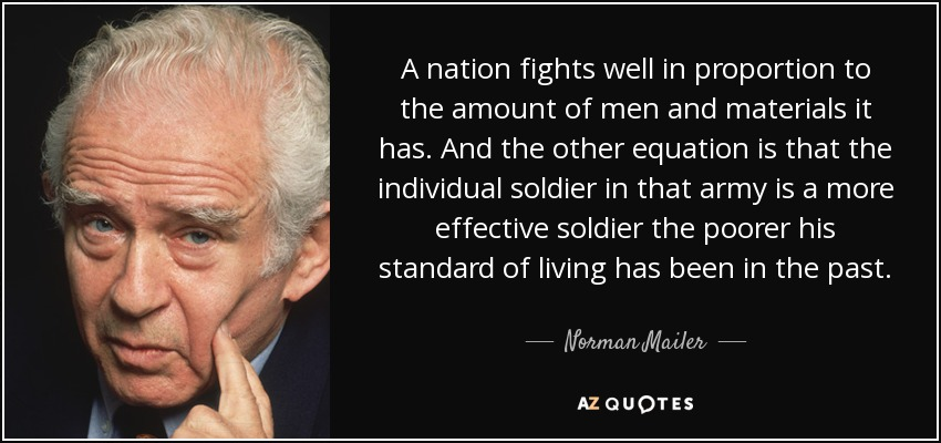 A nation fights well in proportion to the amount of men and materials it has. And the other equation is that the individual soldier in that army is a more effective soldier the poorer his standard of living has been in the past. - Norman Mailer