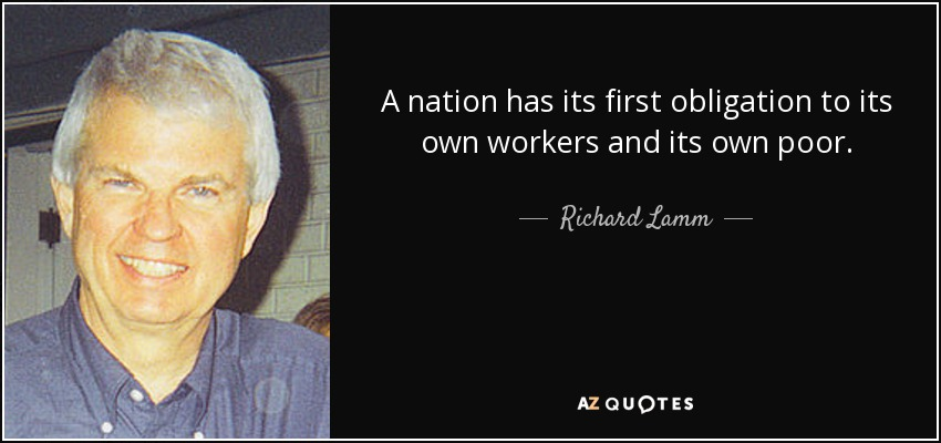 A nation has its first obligation to its own workers and its own poor. - Richard Lamm