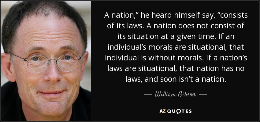 "A nation,"" he heard himself say, ""consists of its laws. A nation does not consist of its situation at a given time. If an individual's morals are situational, that individual is without morals. If a nation's laws are situational, that nation has no laws, and soon isn't a nation. - William Gibson"