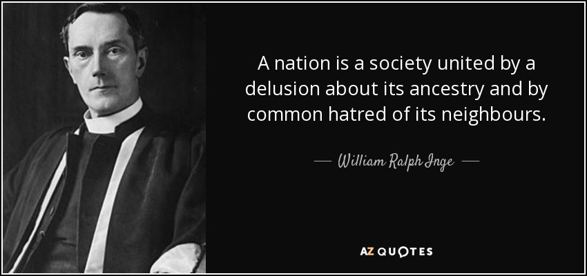 A nation is a society united by a delusion about its ancestry and by common hatred of its neighbours. - William Ralph Inge