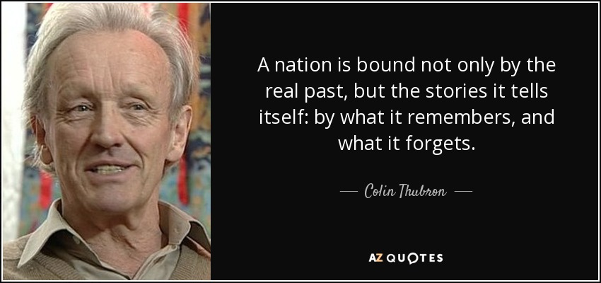 A nation is bound not only by the real past, but the stories it tells itself: by what it remembers, and what it forgets. - Colin Thubron