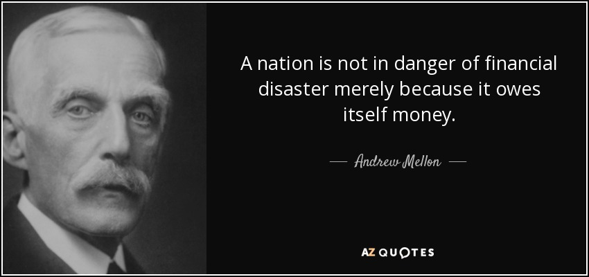 A nation is not in danger of financial disaster merely because it owes itself money. - Andrew Mellon