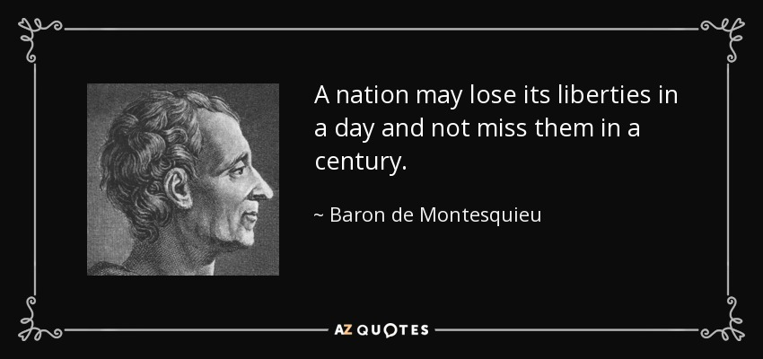 A nation may lose its liberties in a day and not miss them in a century. - Baron de Montesquieu