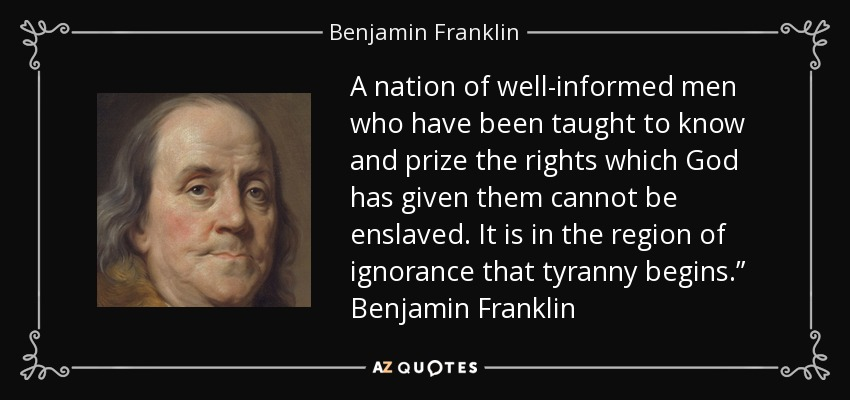 "A nation of well-informed men who have been taught to know and prize the rights which God has given them cannot be enslaved. It is in the region of ignorance that tyranny begins."" Benjamin Franklin - Benjamin Franklin"