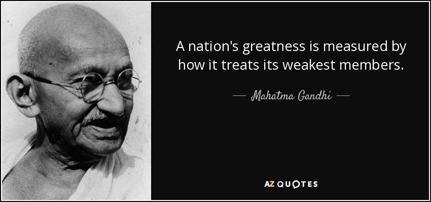 A nation's greatness is measured by how it treats its weakest members. - Mahatma Gandhi