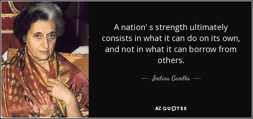 A nation' s strength ultimately consists in what it can do on its own, and not in what it can borrow from others. - Indira Gandhi