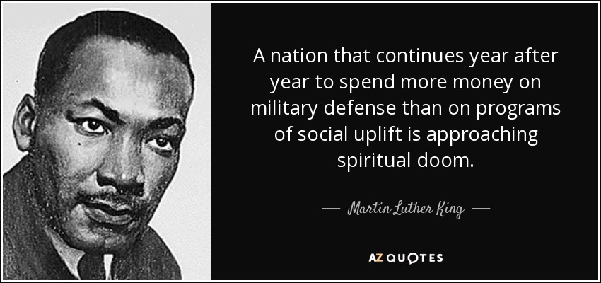 A nation that continues year after year to spend more money on military defense than on programs of social uplift is approaching spiritual doom. - Martin Luther King, Jr.