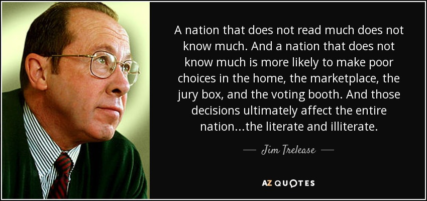 A nation that does not read much does not know much. And a nation that does not know much is more likely to make poor choices in the home, the marketplace, the jury box, and the voting booth. And those decisions ultimately affect the entire nation...the literate and illiterate. - Jim Trelease