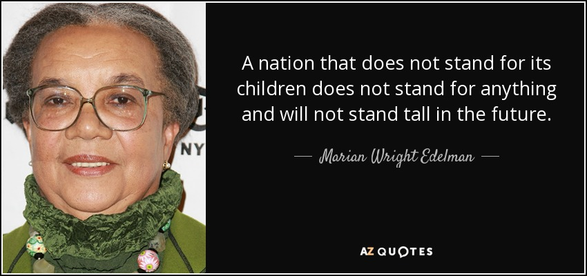 A nation that does not stand for its children does not stand for anything and will not stand tall in the future. - Marian Wright Edelman