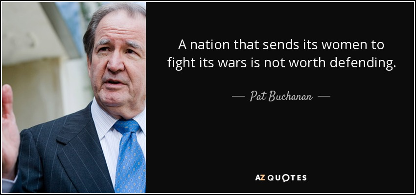 A nation that sends its women to fight its wars is not worth defending. - Pat Buchanan
