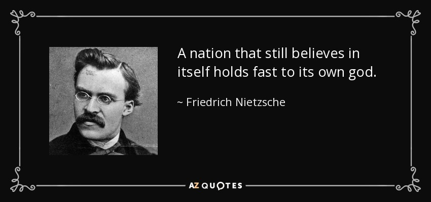 A nation that still believes in itself holds fast to its own god. - Friedrich Nietzsche