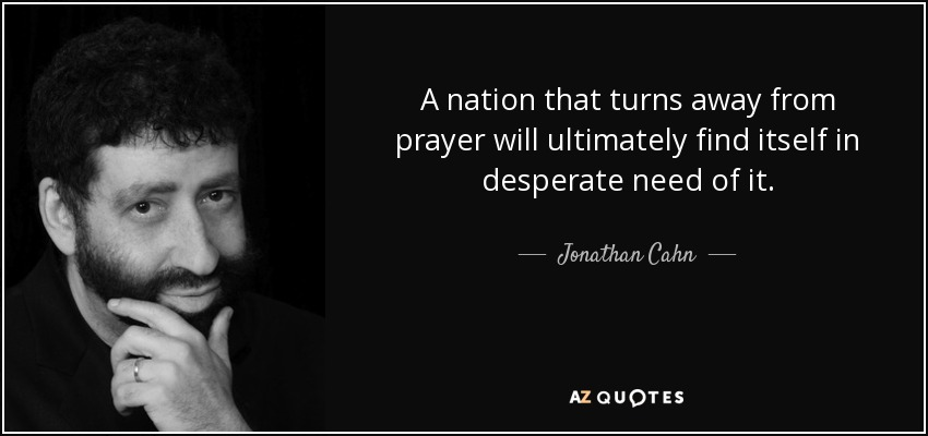 A nation that turns away from prayer will ultimately find itself in desperate need of it. - Jonathan Cahn