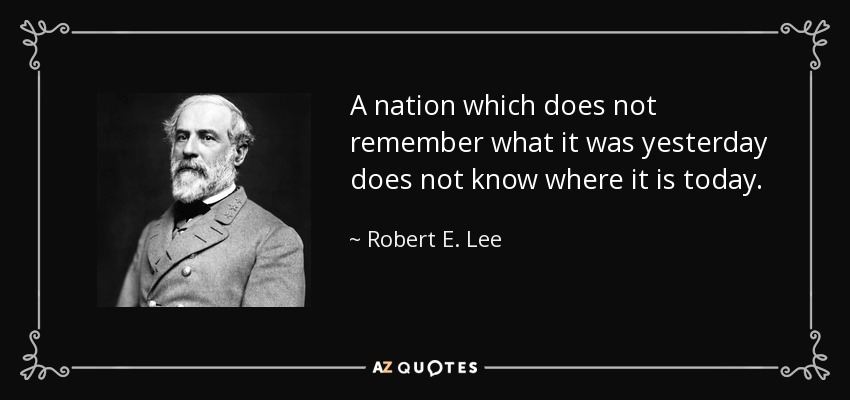 A nation which does not remember what it was yesterday does not know where it is today. - Robert E. Lee