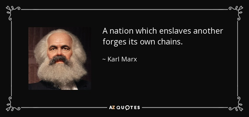 A nation which enslaves another forges its own chains. - Karl Marx