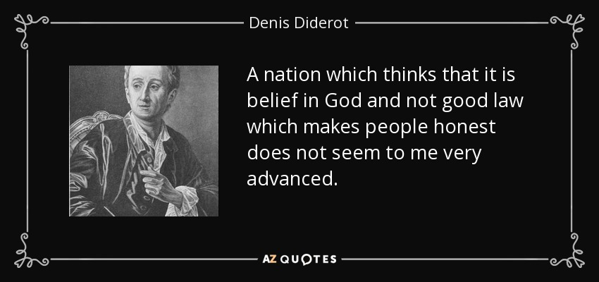 A nation which thinks that it is belief in God and not good law which makes people honest does not seem to me very advanced. - Denis Diderot