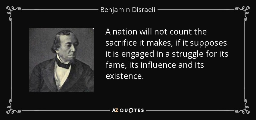 A nation will not count the sacrifice it makes, if it supposes it is engaged in a struggle for its fame, its influence and its existence. - Benjamin Disraeli