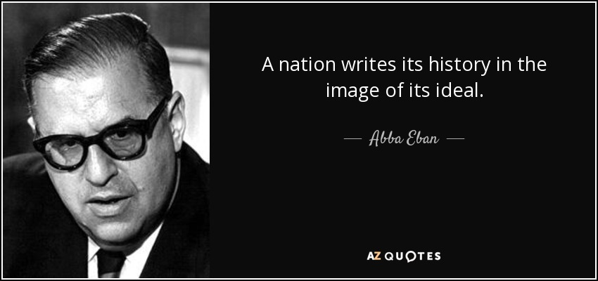 A nation writes its history in the image of its ideal. - Abba Eban