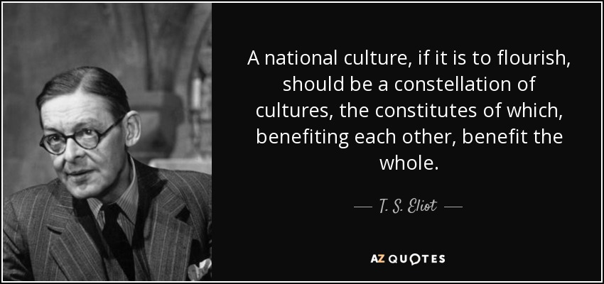 A national culture, if it is to flourish, should be a constellation of cultures, the constitutes of which, benefiting each other, benefit the whole. - T. S. Eliot