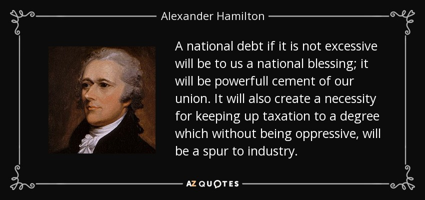 A national debt if it is not excessive will be to us a national blessing; it will be powerfull cement of our union. It will also create a necessity for keeping up taxation to a degree which without being oppressive, will be a spur to industry. - Alexander Hamilton