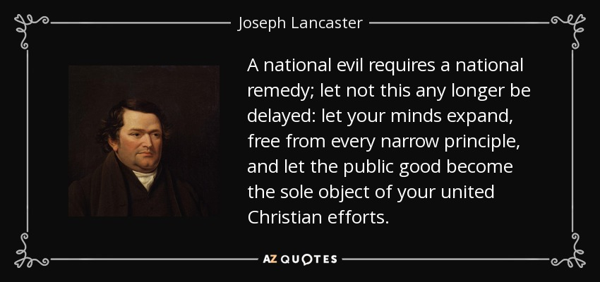 A national evil requires a national remedy; let not this any longer be delayed: let your minds expand, free from every narrow principle, and let the public good become the sole object of your united Christian efforts. - Joseph Lancaster