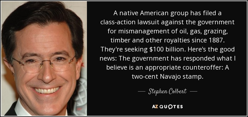 A native American group has filed a class-action lawsuit against the government for mismanagement of oil, gas, grazing, timber and other royalties since 1887. They're seeking $100 billion. Here's the good news: The government has responded what I believe is an appropriate counteroffer: A two-cent Navajo stamp. - Stephen Colbert