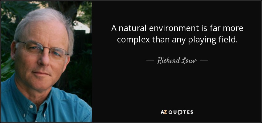 A natural environment is far more complex than any playing field. - Richard Louv