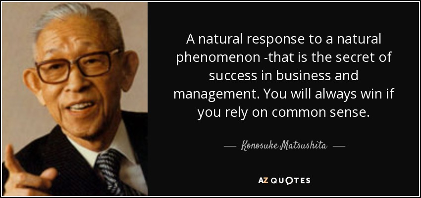 A natural response to a natural phenomenon -that is the secret of success in business and management. You will always win if you rely on common sense. - Konosuke Matsushita