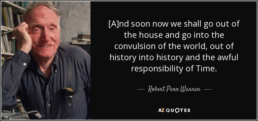 [A]nd soon now we shall go out of the house and go into the convulsion of the world, out of history into history and the awful responsibility of Time. - Robert Penn Warren