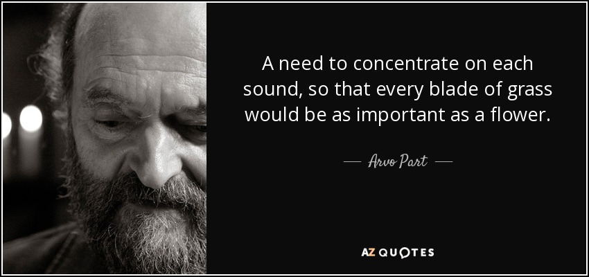 A need to concentrate on each sound, so that every blade of grass would be as important as a flower. - Arvo Part