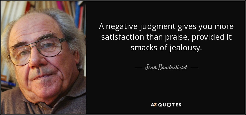 A negative judgment gives you more satisfaction than praise, provided it smacks of jealousy. - Jean Baudrillard
