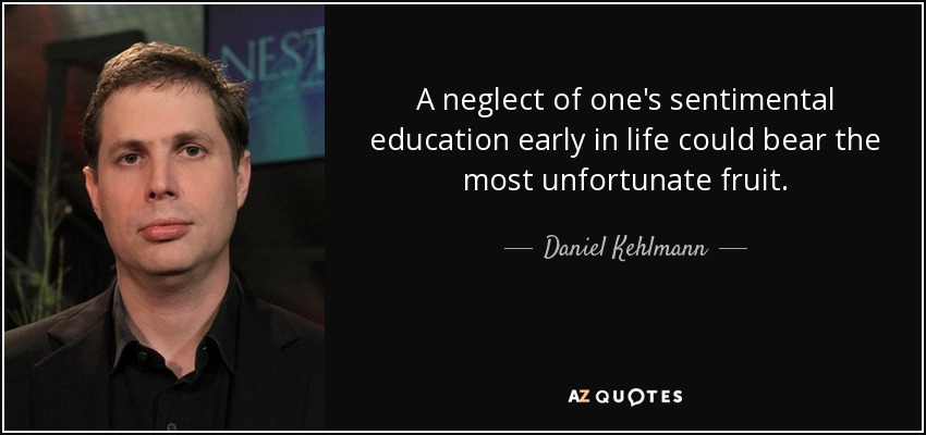 A neglect of one's sentimental education early in life could bear the most unfortunate fruit. - Daniel Kehlmann