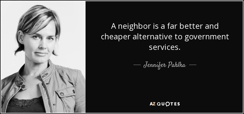 A neighbor is a far better and cheaper alternative to government services. - Jennifer Pahlka
