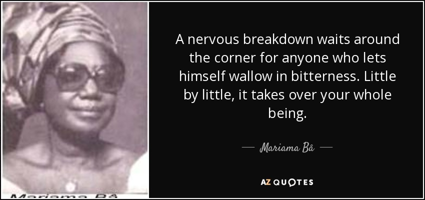 A nervous breakdown waits around the corner for anyone who lets himself wallow in bitterness. Little by little, it takes over your whole being. - Mariama Bâ