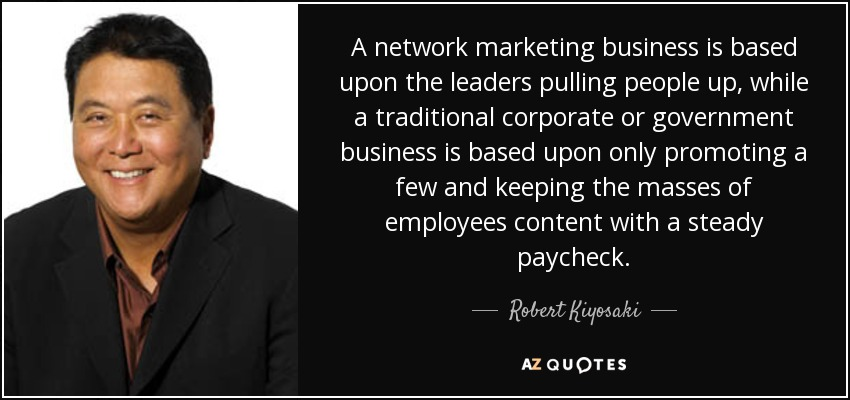 A network marketing business is based upon the leaders pulling people up, while a traditional corporate or government business is based upon only promoting a few and keeping the masses of employees content with a steady paycheck. - Robert Kiyosaki