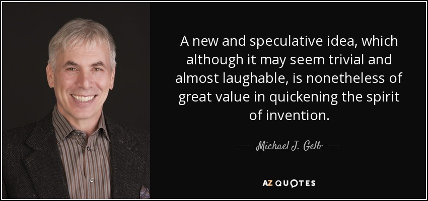 A new and speculative idea, which although it may seem trivial and almost laughable, is nonetheless of great value in quickening the spirit of invention. - Michael J. Gelb
