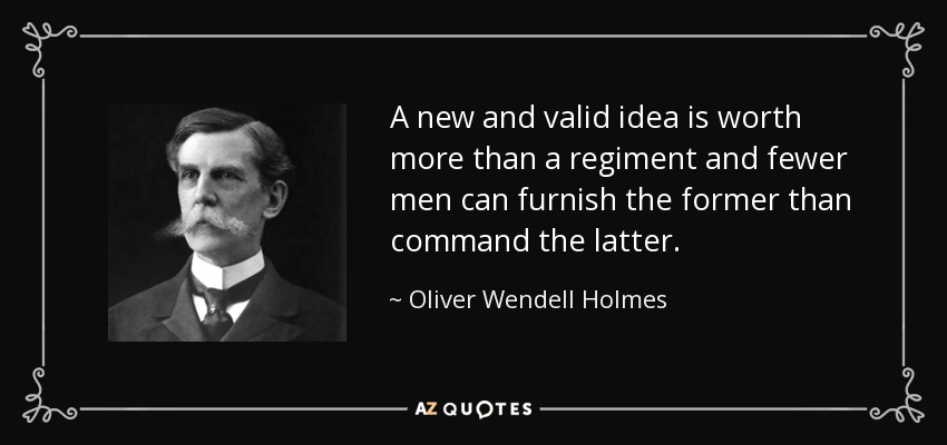 A new and valid idea is worth more than a regiment and fewer men can furnish the former than command the latter. - Oliver Wendell Holmes, Jr.