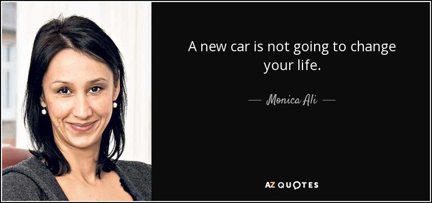 A new car is not going to change your life. - Monica Ali