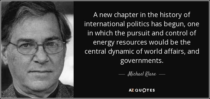 A new chapter in the history of international politics has begun, one in which the pursuit and control of energy resources would be the central dynamic of world affairs, and governments. - Michael Klare