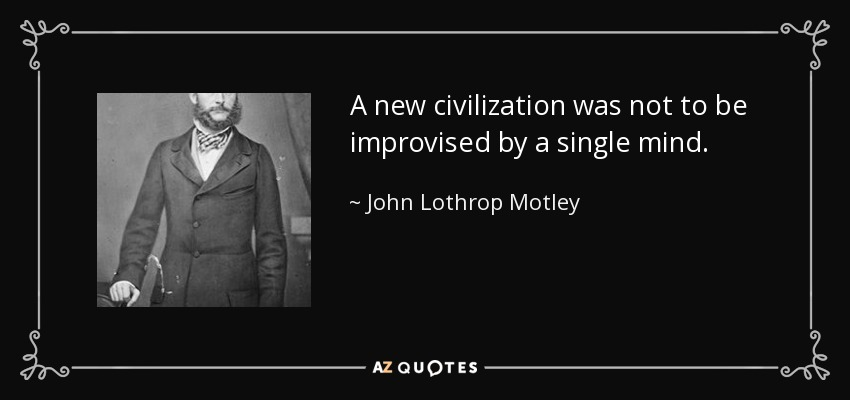 A new civilization was not to be improvised by a single mind. - John Lothrop Motley
