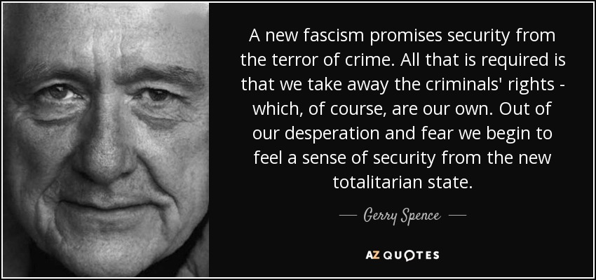 A new fascism promises security from the terror of crime. All that is required is that we take away the criminals' rights - which, of course, are our own. Out of our desperation and fear we begin to feel a sense of security from the new totalitarian state. - Gerry Spence