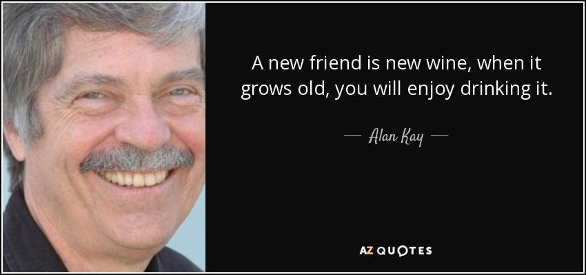 A new friend is new wine, when it grows old, you will enjoy drinking it. - Alan Kay